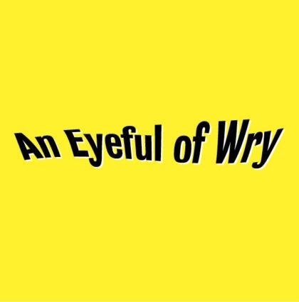 An Eyeful of Wry